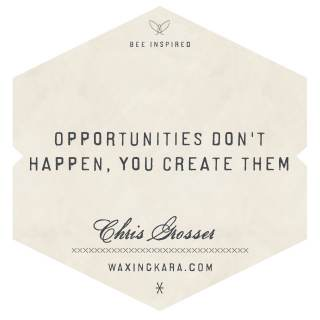 Opportunities don't happen, you create them. --Chris Gosser