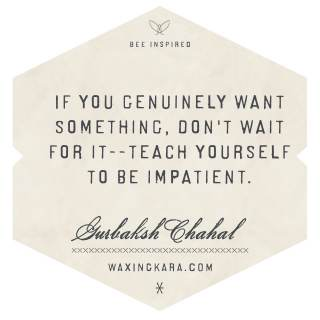 If you genuinely want something, don't wait for it-- teach yourself to be impatient. --Gurbaksh Chalal