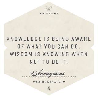 Knowledge is being aware of what you can do. Wisdom is knowing when not to do it. -- Anonymous