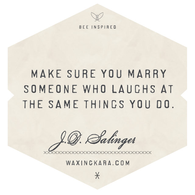 Make sure you marry someone who laughs at the same things you do-J D Salinger