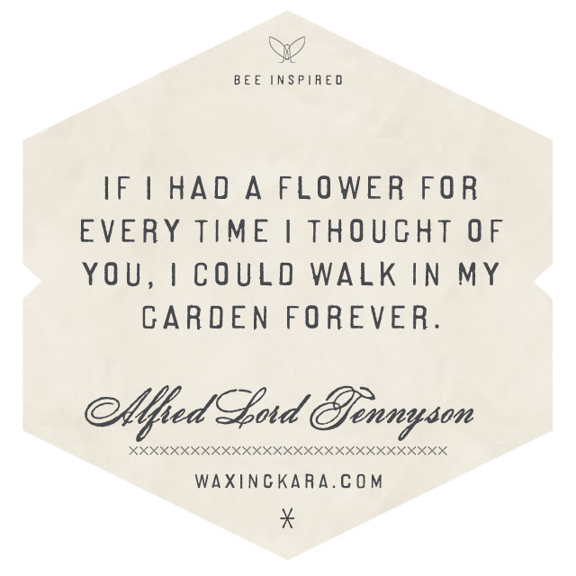 If I had a flower for every time I thought of you, I could walk in my garden forever-Alfred Lord Tennyson