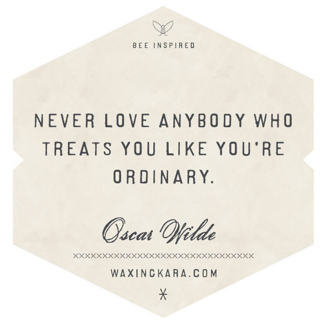 Never love anybody who treats you like you're ordinary-Oscar Wilde