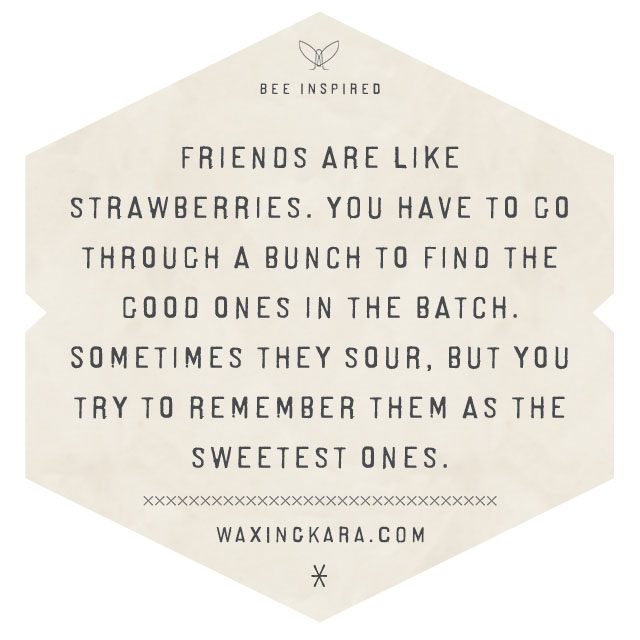 Friends are like strawberries. You have to go through a bunch to find the good ones in the batch. Sometimes they sour, but you try to remember them as the sweetest ones.